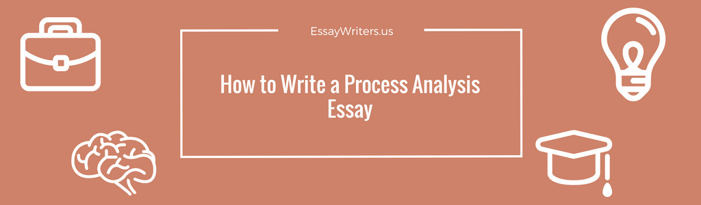 how to write a process analysis essay us a process analysis essay is an assignment in which the student needs to talk about the way in which a certain procedure is carried out an event occurs